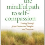 The Mindful Path to Self-Compassion Freeing Yourself from Destructive Thoughts and Emotions
