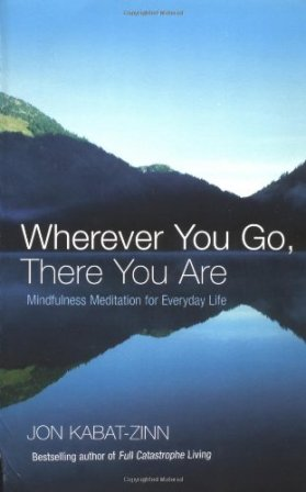 Wherever You Go There You Are Mindfulness meditation for everyday life